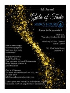 The fifth annual Gala of Taste will benefit Mercy House of the Southern Tier, a home for the terminally ill. The event will run from 6 to 9 p.m. Thursday, Oct. 25, at the Our Lady of Good Counsel Parish Center at 701 West Main St. in Endicott.